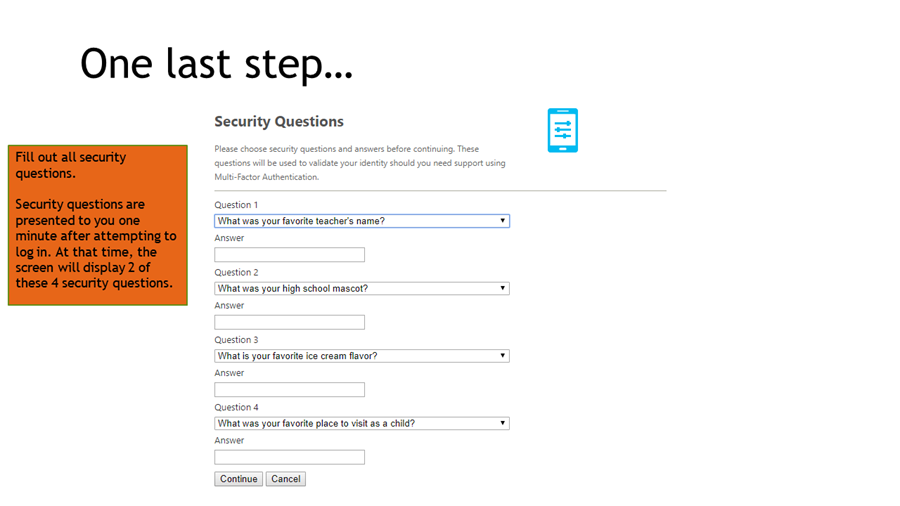 Fill out all security questions.   Security questions are presented to you one minute after attempting to log in. At that time, the screen will display 2 of these 4 security questions.